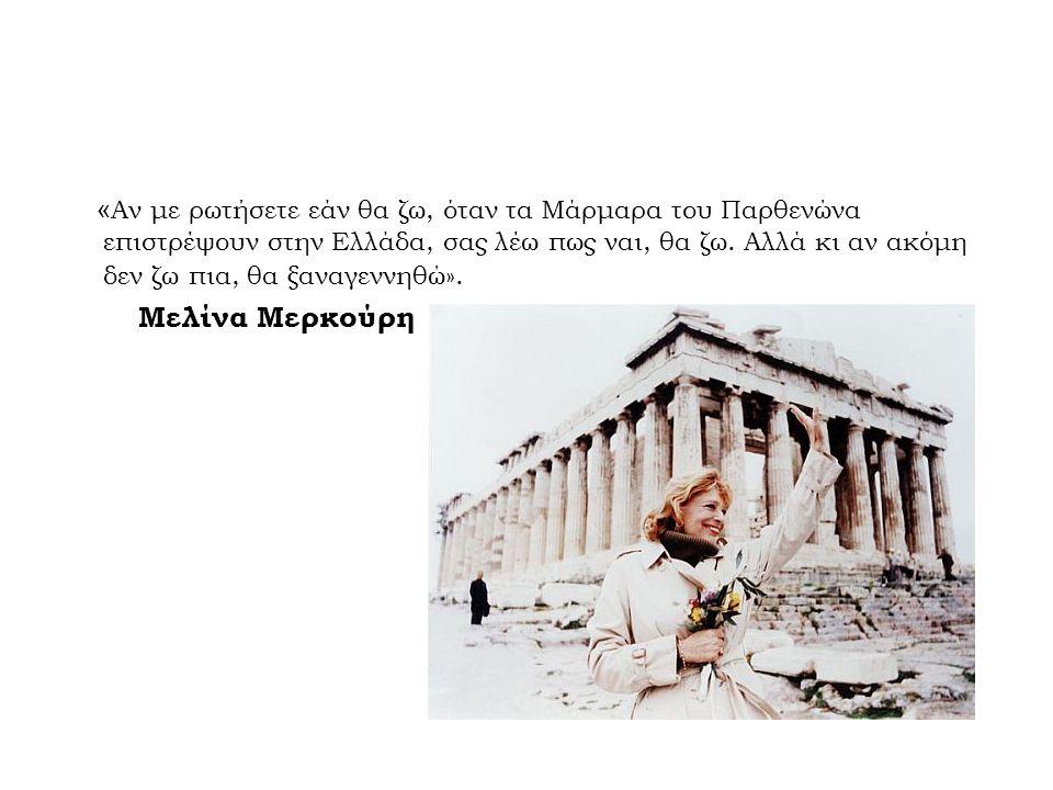 « Αν με ρωτήσετε εάν θα ζω, όταν τα Μάρμαρα του Παρθενώνα επιστρέψουν στην Ελλάδα, σας λέω πως ναι, θα ζω. Αλλά κι αν ακόμη δεν ζω πια, θα ξαναγεννηθώ