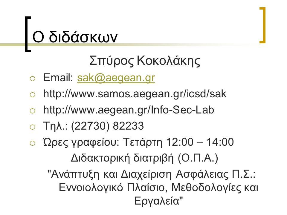 Ο διδάσκων Σπύρος Κοκολάκης  Email: sak@aegean.grsak@aegean.gr  http://www.samos.aegean.gr/icsd/sak  http://www.aegean.gr/Info-Sec-Lab  Τηλ.: (22730) 82233  Ώρες γραφείου: Τετάρτη 12:00 – 14:00 Διδακτορική διατριβή (Ο.Π.Α.) Ανάπτυξη και Διαχείριση Ασφάλειας Π.Σ.: Εννοιολογικό Πλαίσιο, Μεθοδολογίες και Εργαλεία