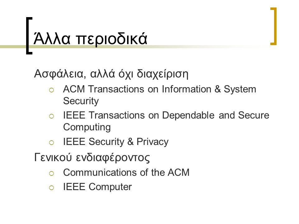 Άλλα περιοδικά Ασφάλεια, αλλά όχι διαχείριση  ACM Transactions on Information & System Security  IEEE Transactions on Dependable and Secure Computing  IEEE Security & Privacy Γενικού ενδιαφέροντος  Communications of the ACM  IEEE Computer