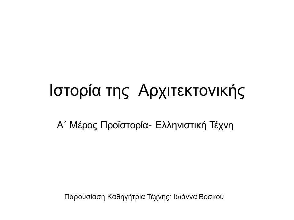 Ιστορία της Αρχιτεκτονικής Παρουσίαση Καθηγήτρια Τέχνης: Ιωάννα Βοσκού Α΄ Μέρος Προϊστορία- Ελληνιστική Τέχνη