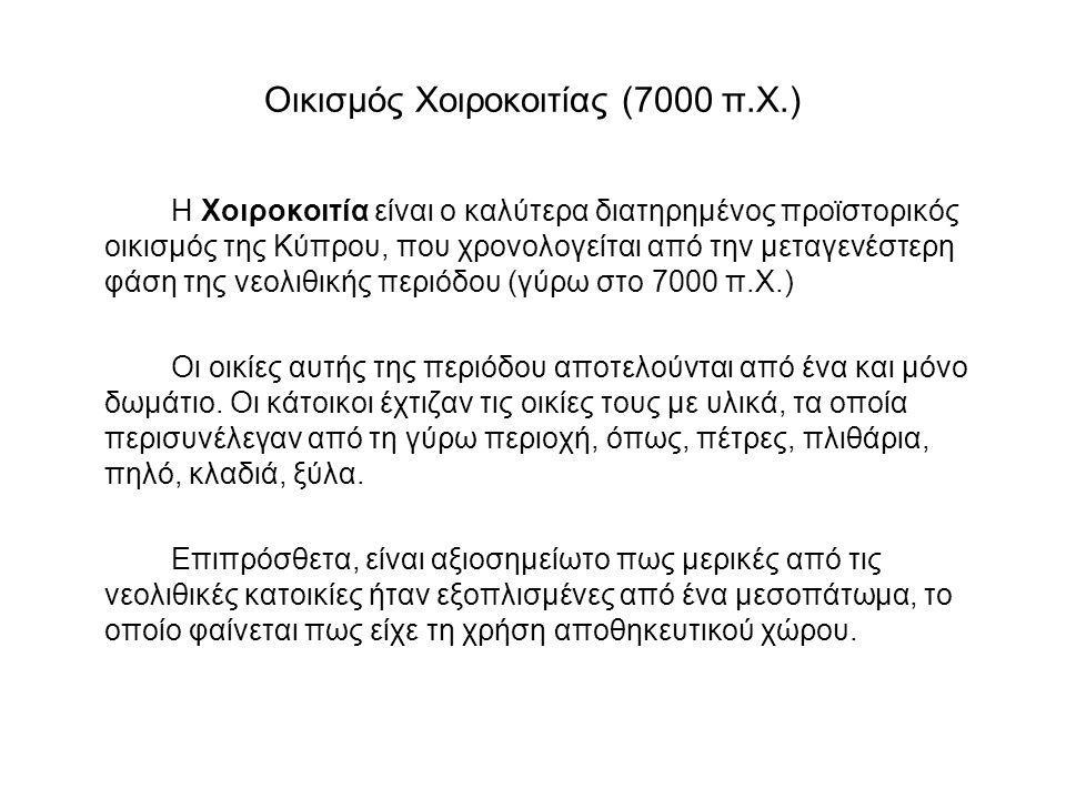 Οικισμός Χοιροκοιτίας (7000 π.X.) Η Xοιροκοιτία είναι ο καλύτερα διατηρημένος προϊστορικός οικισμός της Kύπρου, που χρονολογείται από την μεταγενέστερ
