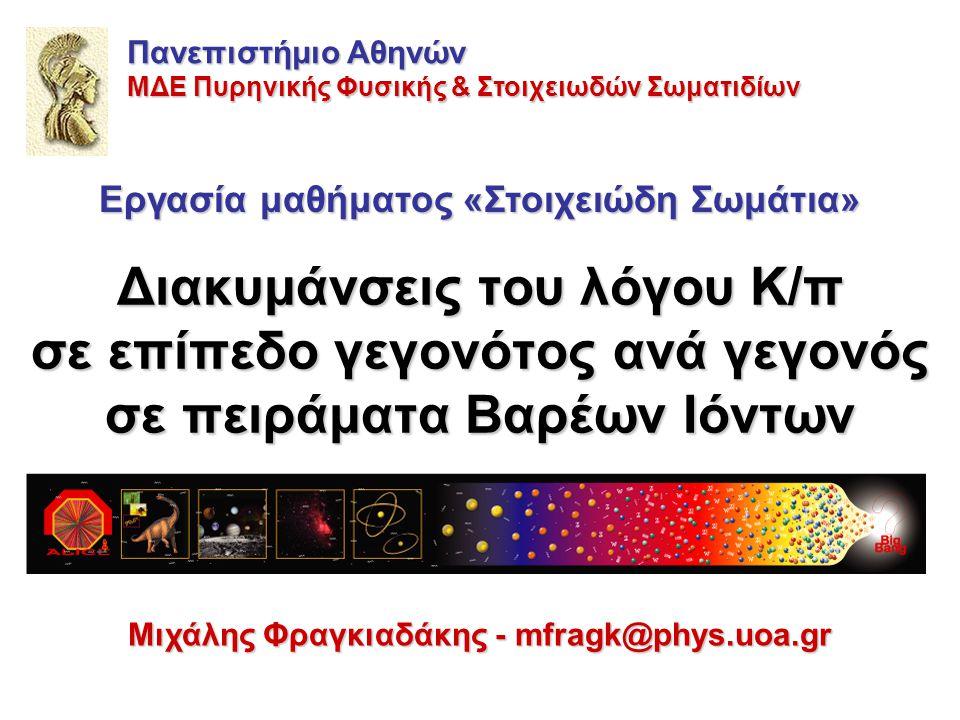 Διακυμάνσεις του λόγου K/π σε επίπεδο γεγονότος ανά γεγονός σε πειράματα Βαρέων Ιόντων Μιχάλης Φραγκιαδάκης - mfragk@phys.uoa.gr Πανεπιστήμιο Αθηνών ΜΔΕ Πυρηνικής Φυσικής & Στοιχειωδών Σωματιδίων Εργασία μαθήματος «Στοιχειώδη Σωμάτια»