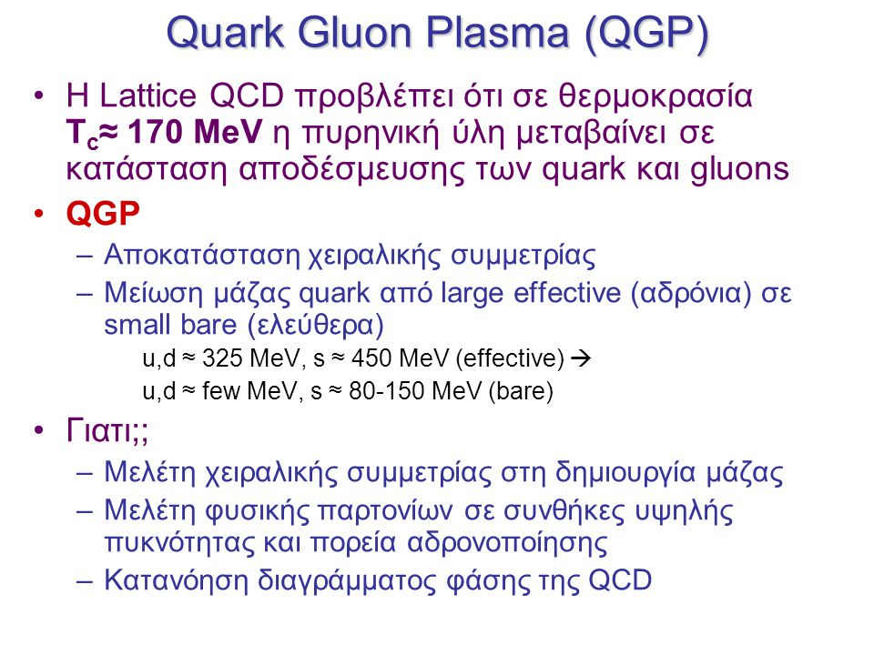 Quark Gluon Plasma (QGP) Η Lattice QCD προβλέπει ότι σε θερμοκρασία T c ≈ 170 MeV η πυρηνική ύλη μεταβαίνει σε κατάσταση αποδέσμευσης των quark και gluons QGP –Αποκατάσταση χειραλικής συμμετρίας –Μείωση μάζας quark από large effective (αδρόνια) σε small bare (ελεύθερα) u,d ≈ 325 MeV, s ≈ 450 MeV (effective)  u,d ≈ few MeV, s ≈ 80-150 MeV (bare) Γιατι;; –Μελέτη χειραλικής συμμετρίας στη δημιουργία μάζας –Μελέτη φυσικής παρτονίων σε συνθήκες υψηλής πυκνότητας και πορεία αδρονοποίησης –Κατανόηση διαγράμματος φάσης της QCD