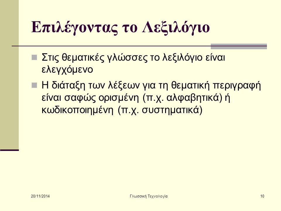 20/11/2014 Γλωσσική Τεχνολογία10 Επιλέγοντας το Λεξιλόγιο Στις θεματικές γλώσσες το λεξιλόγιο είναι ελεγχόμενο Η διάταξη των λέξεων για τη θεματική περιγραφή είναι σαφώς ορισμένη (π.χ.
