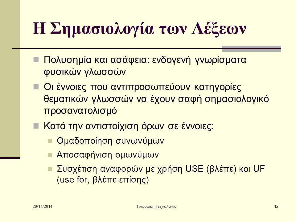 20/11/2014 Γλωσσική Τεχνολογία12 Η Σημασιολογία των Λέξεων Πολυσημία και ασάφεια: ενδογενή γνωρίσματα φυσικών γλωσσών Οι έννοιες που αντιπροσωπεύουν κατηγορίες θεματικών γλωσσών να έχουν σαφή σημασιολογικό προσανατολισμό Κατά την αντιστοίχιση όρων σε έννοιες: Ομαδοποίηση συνωνύμων Αποσαφήνιση ομωνύμων Συσχέτιση αναφορών με χρήση USE (βλέπε) και UF (use for, βλέπε επίσης)