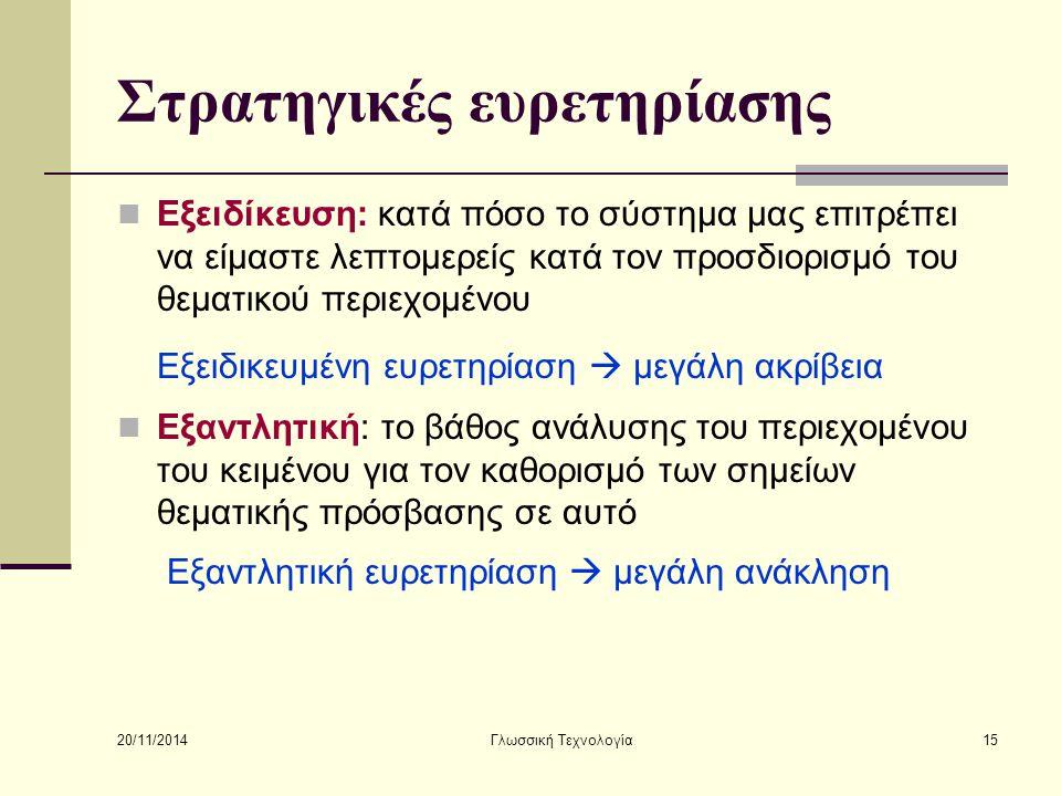 20/11/2014 Γλωσσική Τεχνολογία15 Στρατηγικές ευρετηρίασης Εξειδίκευση: κατά πόσο το σύστημα μας επιτρέπει να είμαστε λεπτομερείς κατά τον προσδιορισμό