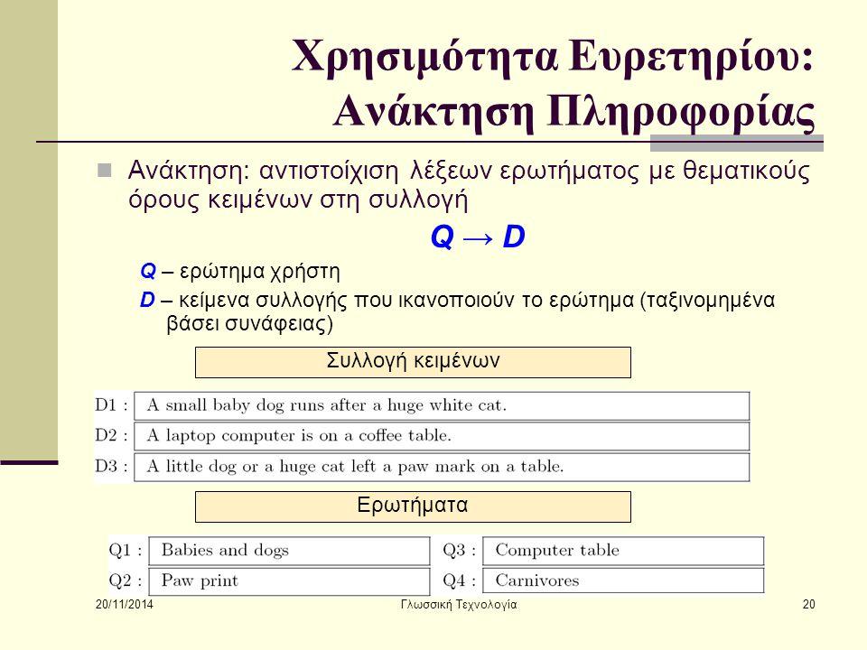 20/11/2014 Γλωσσική Τεχνολογία20 Χρησιμότητα Ευρετηρίου: Ανάκτηση Πληροφορίας Ανάκτηση: αντιστοίχιση λέξεων ερωτήματος με θεματικούς όρους κειμένων στη συλλογή Q → D Q – ερώτημα χρήστη D – κείμενα συλλογής που ικανοποιούν το ερώτημα (ταξινομημένα βάσει συνάφειας) Συλλογή κειμένων Ερωτήματα