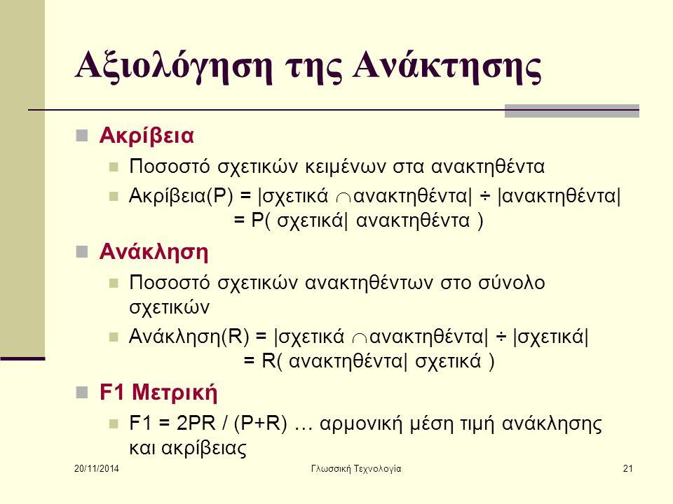 20/11/2014 Γλωσσική Τεχνολογία21 Αξιολόγηση της Ανάκτησης Ακρίβεια Ποσοστό σχετικών κειμένων στα ανακτηθέντα Ακρίβεια(P) = |σχετικά  ανακτηθέντα| ÷