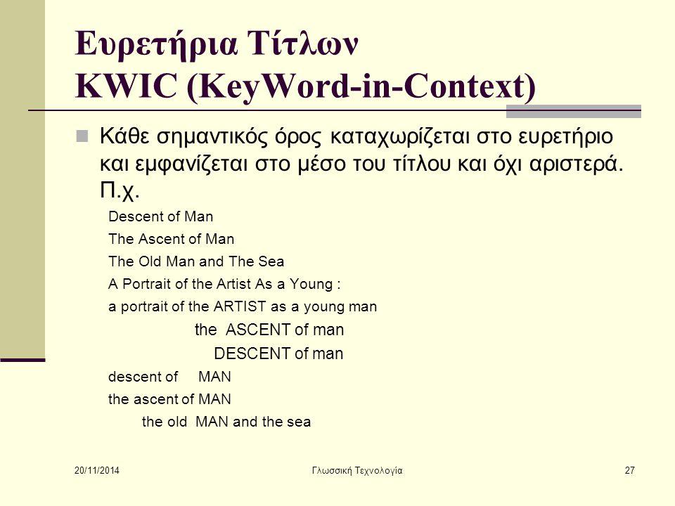 20/11/2014 Γλωσσική Τεχνολογία27 Ευρετήρια Τίτλων KWIC (KeyWord-in-Context) Κάθε σημαντικός όρος καταχωρίζεται στο ευρετήριο και εμφανίζεται στο μέσο του τίτλου και όχι αριστερά.