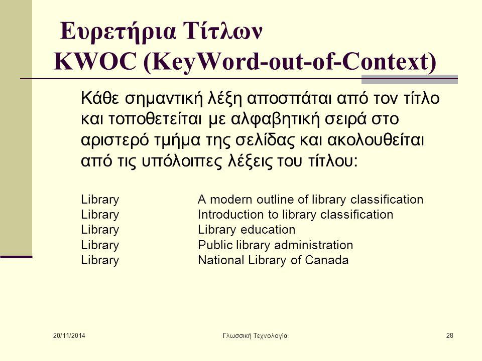 20/11/2014 Γλωσσική Τεχνολογία28 Ευρετήρια Τίτλων KWOC (KeyWord-out-of-Context) Κάθε σημαντική λέξη αποσπάται από τον τίτλο και τοποθετείται με αλφαβητική σειρά στο αριστερό τμήμα της σελίδας και ακολουθείται από τις υπόλοιπες λέξεις του τίτλου: LibraryA modern outline of library classification LibraryIntroduction to library classification LibraryLibrary education LibraryPublic library administration LibraryNational Library of Canada