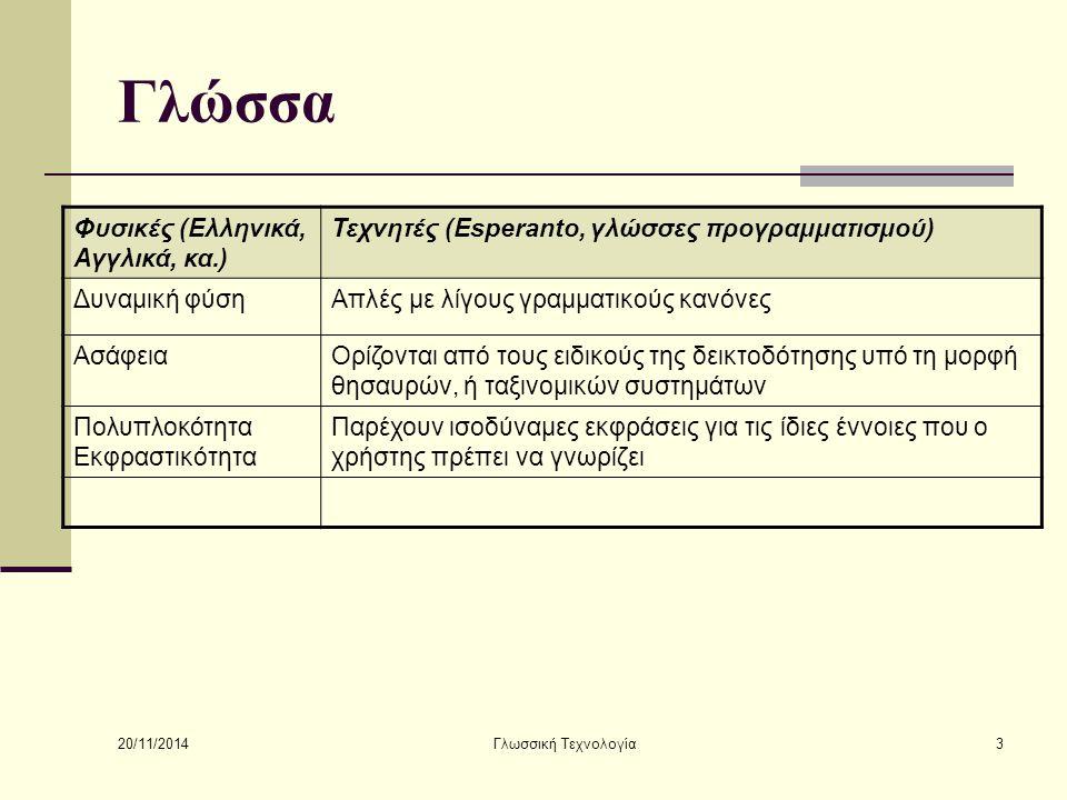 20/11/2014 Γλωσσική Τεχνολογία3 Γλώσσα Φυσικές (Ελληνικά, Αγγλικά, κα.) Τεχνητές (Esperanto, γλώσσες προγραμματισμού) Δυναμική φύσηΑπλές με λίγους γραμματικούς κανόνες ΑσάφειαΟρίζονται από τους ειδικούς της δεικτοδότησης υπό τη μορφή θησαυρών, ή ταξινομικών συστημάτων Πολυπλοκότητα Εκφραστικότητα Παρέχουν ισοδύναμες εκφράσεις για τις ίδιες έννοιες που ο χρήστης πρέπει να γνωρίζει