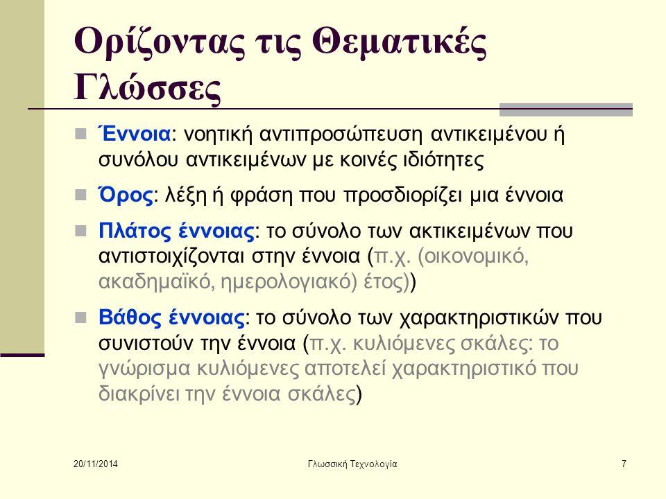 20/11/2014 Γλωσσική Τεχνολογία7 Ορίζοντας τις Θεματικές Γλώσσες Έννοια: νοητική αντιπροσώπευση αντικειμένου ή συνόλου αντικειμένων με κοινές ιδιότητες Όρος: λέξη ή φράση που προσδιορίζει μια έννοια Πλάτος έννοιας: το σύνολο των ακτικειμένων που αντιστοιχίζονται στην έννοια (π.χ.