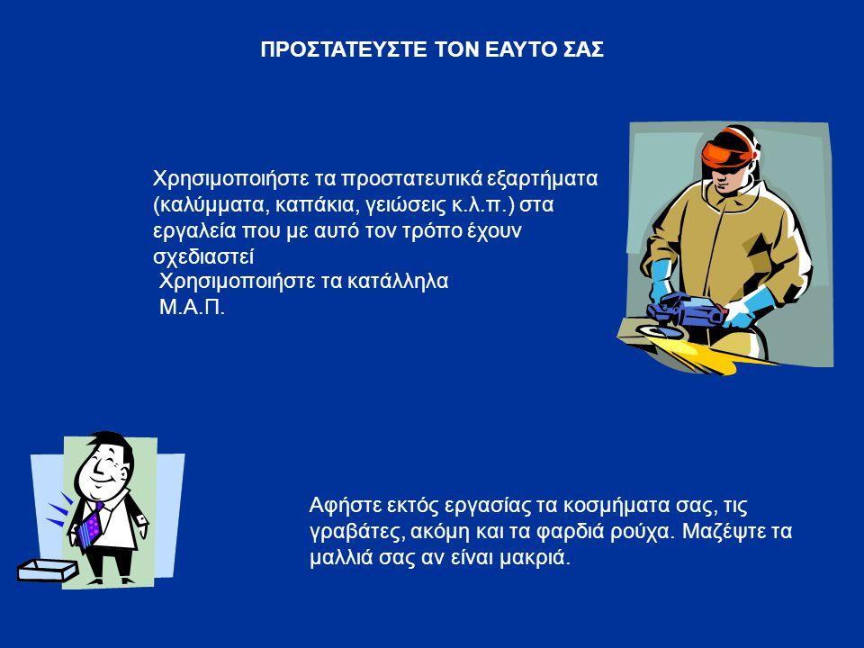 ΠΡΟΣΤΑΤΕΥΣΤΕ ΤΟΝ ΕΑΥΤΟ ΣΑΣ Χρησιμοποιήστε τα προστατευτικά εξαρτήματα (καλύμματα, καπάκια, γειώσεις κ.λ.π.) στα εργαλεία που με αυτό τον τρόπο έχουν σ
