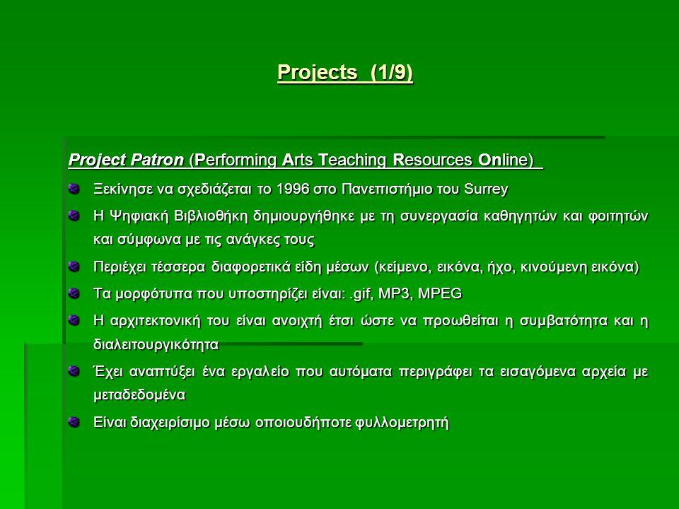 Projects (1/9) Project Patron (Performing Arts Teaching Resources Online) Ξεκίνησε να σχεδιάζεται το 1996 στο Πανεπιστήμιο του Surrey Η Ψηφιακή Βιβλιοθήκη δημιουργήθηκε με τη συνεργασία καθηγητών και φοιτητών και σύμφωνα με τις ανάγκες τους Περιέχει τέσσερα διαφορετικά είδη μέσων (κείμενο, εικόνα, ήχο, κινούμενη εικόνα) Τα μορφότυπα που υποστηρίζει είναι:.gif, MP3, MPEG Η αρχιτεκτονική του είναι ανοιχτή έτσι ώστε να προωθείται η συμβατότητα και η διαλειτουργικότητα Έχει αναπτύξει ένα εργαλείο που αυτόματα περιγράφει τα εισαγόμενα αρχεία με μεταδεδομένα Είναι διαχειρίσιμο μέσω οποιουδήποτε φυλλομετρητή