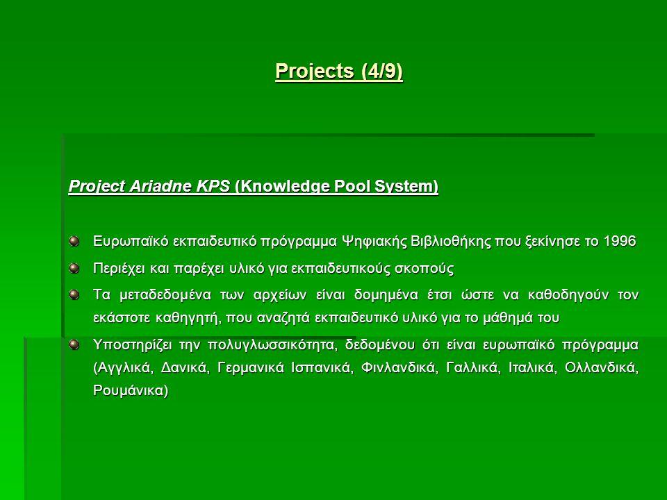 Project Ariadne KPS (Knowledge Pool System) Ευρωπαϊκό εκπαιδευτικό πρόγραμμα Ψηφιακής Βιβλιοθήκης που ξεκίνησε το 1996 Περιέχει και παρέχει υλικό για εκπαιδευτικούς σκοπούς Τα μεταδεδομένα των αρχείων είναι δομημένα έτσι ώστε να καθοδηγούν τον εκάστοτε καθηγητή, που αναζητά εκπαιδευτικό υλικό για το μάθημά του Υποστηρίζει την πολυγλωσσικότητα, δεδομένου ότι είναι ευρωπαϊκό πρόγραμμα (Αγγλικά, Δανικά, Γερμανικά Ισπανικά, Φινλανδικά, Γαλλικά, Ιταλικά, Ολλανδικά, Ρουμάνικα) Projects (4/9)