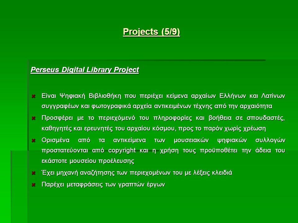 Projects (5/9) Perseus Digital Library Project Είναι Ψηφιακή Βιβλιοθήκη που περιέχει κείμενα αρχαίων Ελλήνων και Λατίνων συγγραφέων και φωτογραφικά αρχεία αντικειμένων τέχνης από την αρχαιότητα Προσφέρει με το περιεχόμενό του πληροφορίες και βοήθεια σε σπουδαστές, καθηγητές και ερευνητές του αρχαίου κόσμου, προς το παρόν χωρίς χρέωση Ορισμένα από τα αντικείμενα των μουσειακών ψηφιακών συλλογών προστατεύονται από copyright και η χρήση τους προϋποθέτει την άδεια του εκάστοτε μουσείου προέλευσης Έχει μηχανή αναζήτησης των περιεχομένων του με λέξεις κλειδιά Παρέχει μεταφράσεις των γραπτών έργων