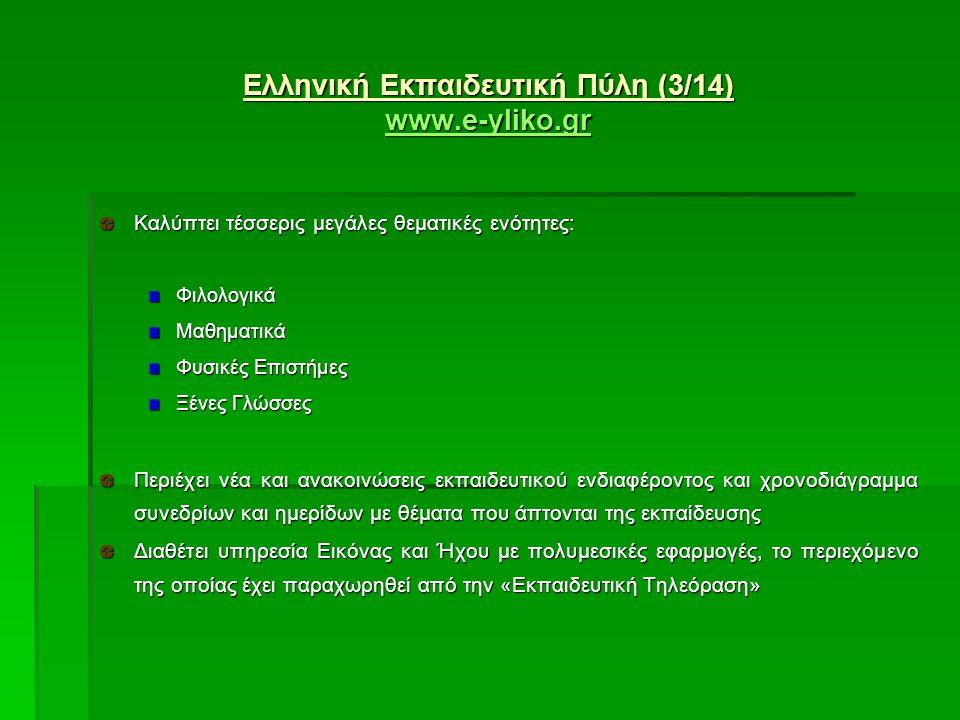 Ελληνική Εκπαιδευτική Πύλη (3/14) www.e-yliko.gr www.e-yliko.gr www.e-yliko.gr Καλύπτει τέσσερις μεγάλες θεματικές ενότητες: ΦιλολογικάΜαθηματικά Φυσικές Επιστήμες Ξένες Γλώσσες Περιέχει νέα και ανακοινώσεις εκπαιδευτικού ενδιαφέροντος και χρονοδιάγραμμα συνεδρίων και ημερίδων με θέματα που άπτονται της εκπαίδευσης Διαθέτει υπηρεσία Εικόνας και Ήχου με πολυμεσικές εφαρμογές, το περιεχόμενο της οποίας έχει παραχωρηθεί από την «Εκπαιδευτική Τηλεόραση»