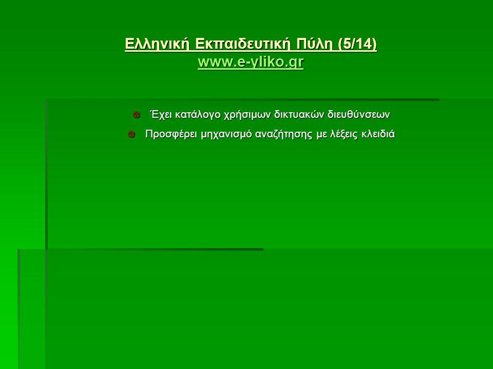 Ελληνική Εκπαιδευτική Πύλη (5/14) www.e-yliko.gr www.e-yliko.gr www.e-yliko.gr Έχει κατάλογο χρήσιμων δικτυακών διευθύνσεων Προσφέρει μηχανισμό αναζήτησης με λέξεις κλειδιά