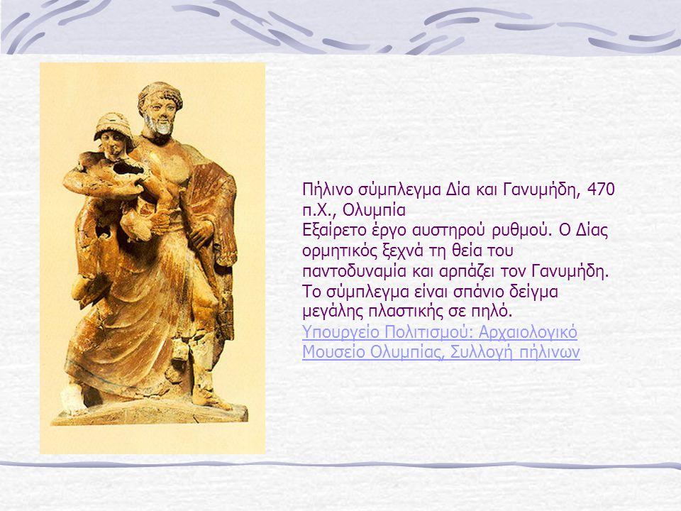 Πήλινο σύμπλεγμα Δία και Γανυμήδη, 470 π.Χ., Ολυμπία Εξαίρετο έργο αυστηρού ρυθμού. Ο Δίας ορμητικός ξεχνά τη θεία του παντοδυναμία και αρπάζει τον Γα