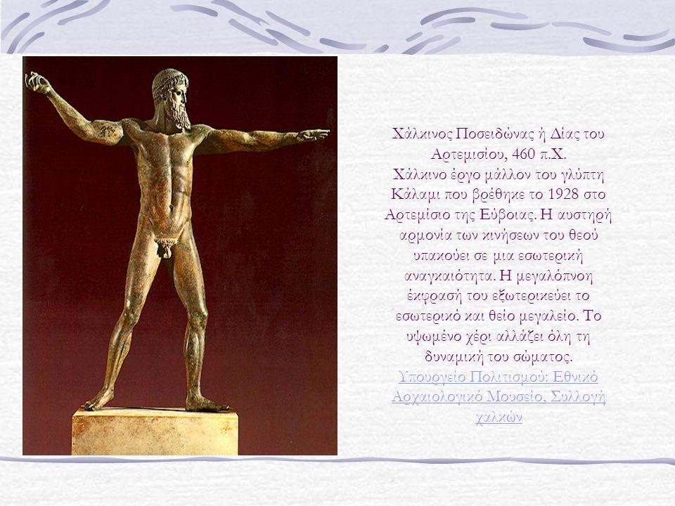 Χάλκινος Ποσειδώνας ή Δίας του Αρτεμισίου, 460 π.Χ. Χάλκινο έργο μάλλον του γλύπτη Κάλαμι που βρέθηκε το 1928 στο Αρτεμίσιο της Εύβοιας. Η αυστηρή αρμ
