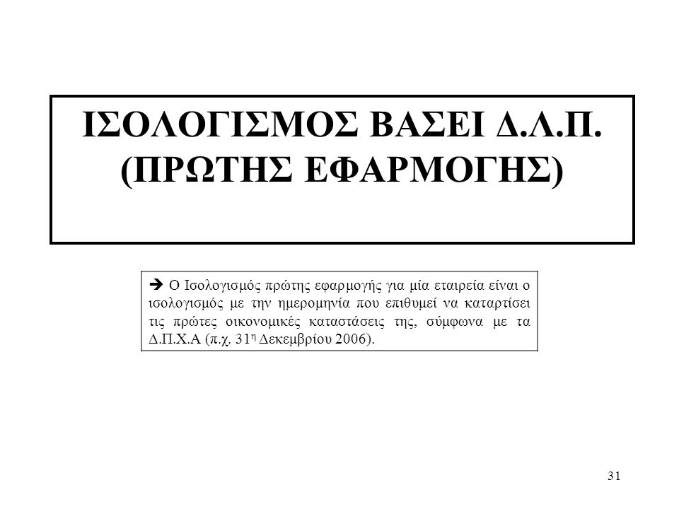 31 ΙΣΟΛΟΓΙΣΜΟΣ ΒΑΣΕΙ Δ.Λ.Π. (ΠΡΩΤΗΣ ΕΦΑΡΜΟΓΗΣ)  Ο Ισολογισμός πρώτης εφαρμογής για μία εταιρεία είναι ο ισολογισμός με την ημερομηνία που επιθυμεί να
