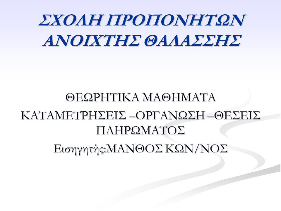 ΣΧΟΛΗ ΠΡΟΠΟΝΗΤΩΝ ΑΝΟΙΧΤΗΣ ΘΑΛΑΣΣΗΣ ΘΕΩΡΗΤΙΚΑ ΜΑΘΗΜΑΤΑ ΚΑΤΑΜΕΤΡΗΣΕΙΣ –ΟΡΓΑΝΩΣΗ –ΘΕΣΕΙΣ ΠΛΗΡΩΜΑΤΟΣ Εισηγητής:ΜΑΝΘΟΣ ΚΩΝ/ΝΟΣ