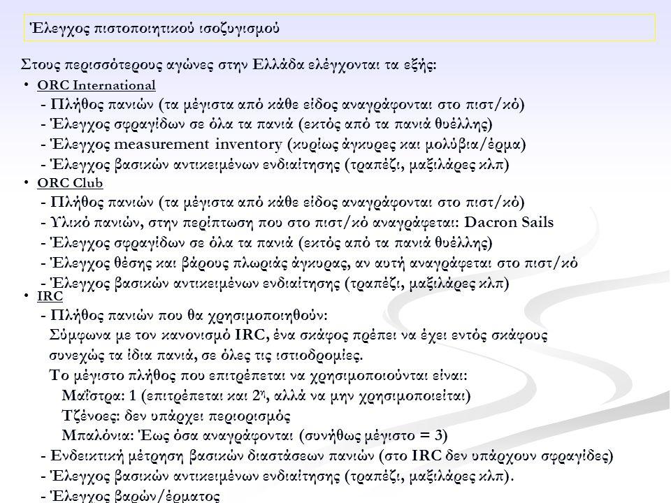 Έλεγχος πιστοποιητικού ισοζυγισμού ORC International - Πλήθος πανιών (τα μέγιστα από κάθε είδος αναγράφονται στο πιστ/κό) - Έλεγχος σφραγίδων σε όλα τα πανιά (εκτός από τα πανιά θυέλλης) - Έλεγχος measurement inventory (κυρίως άγκυρες και μολύβια/έρμα) - Έλεγχος βασικών αντικειμένων ενδιαίτησης (τραπέζι, μαξιλάρες κλπ) ORC Club - Πλήθος πανιών (τα μέγιστα από κάθε είδος αναγράφονται στο πιστ/κό) - Υλικό πανιών, στην περίπτωση που στο πιστ/κό αναγράφεται: Dacron Sails - Έλεγχος σφραγίδων σε όλα τα πανιά (εκτός από τα πανιά θυέλλης) - Έλεγχος θέσης και βάρους πλωριάς άγκυρας, αν αυτή αναγράφεται στο πιστ/κό - Έλεγχος βασικών αντικειμένων ενδιαίτησης (τραπέζι, μαξιλάρες κλπ) Στους περισσότερους αγώνες στην Ελλάδα ελέγχονται τα εξής: IRC - Πλήθος πανιών που θα χρησιμοποιηθούν: Σύμφωνα με τον κανονισμό IRC, ένα σκάφος πρέπει να έχει εντός σκάφους συνεχώς τα ίδια πανιά, σε όλες τις ιστιοδρομίες.