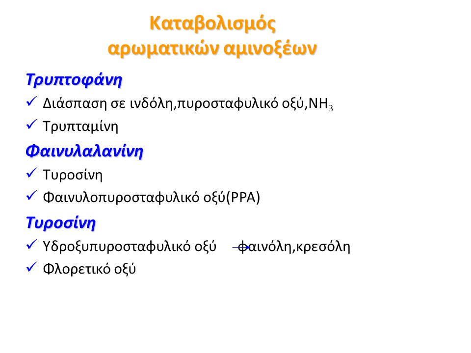 Καταβολισμός αρωματικών αμινοξέων Τρυπτοφάνη Διάσπαση σε ινδόλη,πυροσταφυλικό οξύ,NH 3 ΤρυπταμίνηΦαινυλαλανίνη Τυροσίνη Φαινυλοπυροσταφυλικό οξύ(PPA)Τυροσίνη Υδροξυπυροσταφυλικό οξύ φαινόλη,κρεσόλη Φλορετικό οξύ