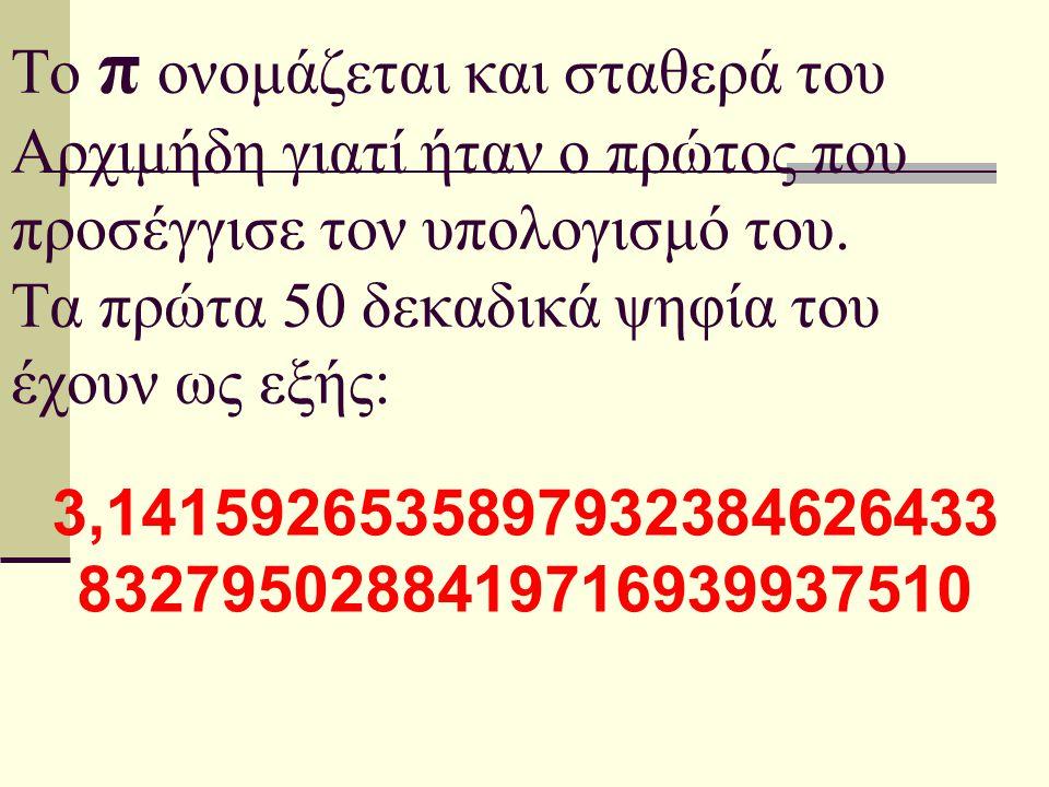 Το π ονομάζεται και σταθερά του Αρχιμήδη γιατί ήταν ο πρώτος που προσέγγισε τον υπολογισμό του. Τα πρώτα 50 δεκαδικά ψηφία του έχουν ως εξής: 3,141592