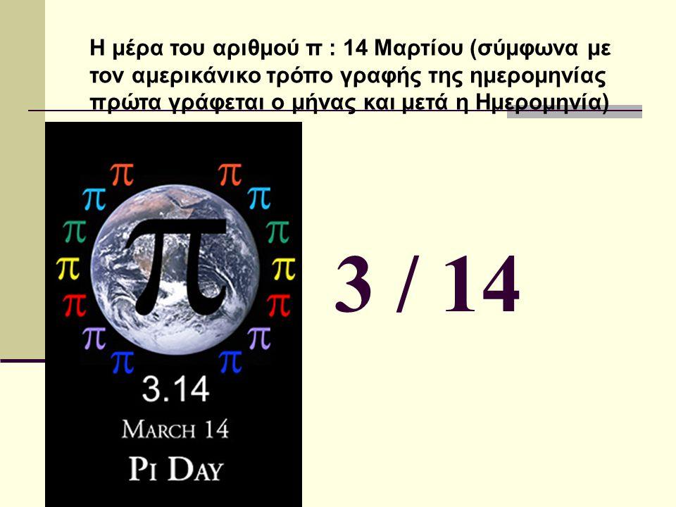 Η μέρα του αριθμού π : 14 Μαρτίου (σύμφωνα με τον αμερικάνικο τρόπο γραφής της ημερομηνίας πρώτα γράφεται ο μήνας και μετά η Ημερομηνία) 3 / 14