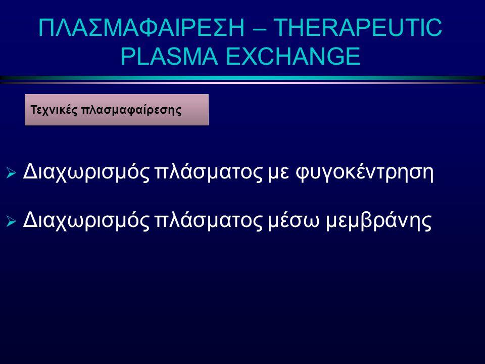 ΠΛΑΣΜΑΦΑΙΡΕΣΗ – THERAPEUTIC PLASMA EXCHANGE  Διαχωρισμός πλάσματος με φυγοκέντρηση  Διαχωρισμός πλάσματος μέσω μεμβράνης Τεχνικές πλασμαφαίρεσης