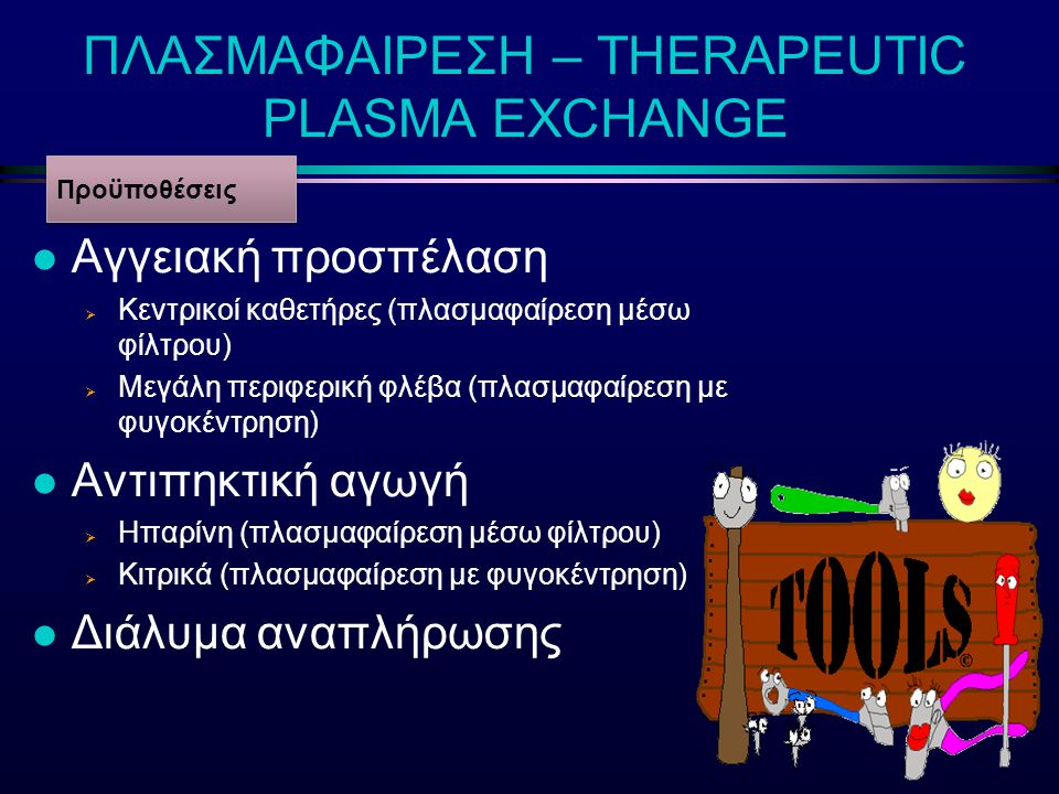 ΠΛΑΣΜΑΦΑΙΡΕΣΗ – THERAPEUTIC PLASMA EXCHANGE l Αγγειακή προσπέλαση  Κεντρικοί καθετήρες (πλασμαφαίρεση μέσω φίλτρου)  Μεγάλη περιφερική φλέβα (πλασμα