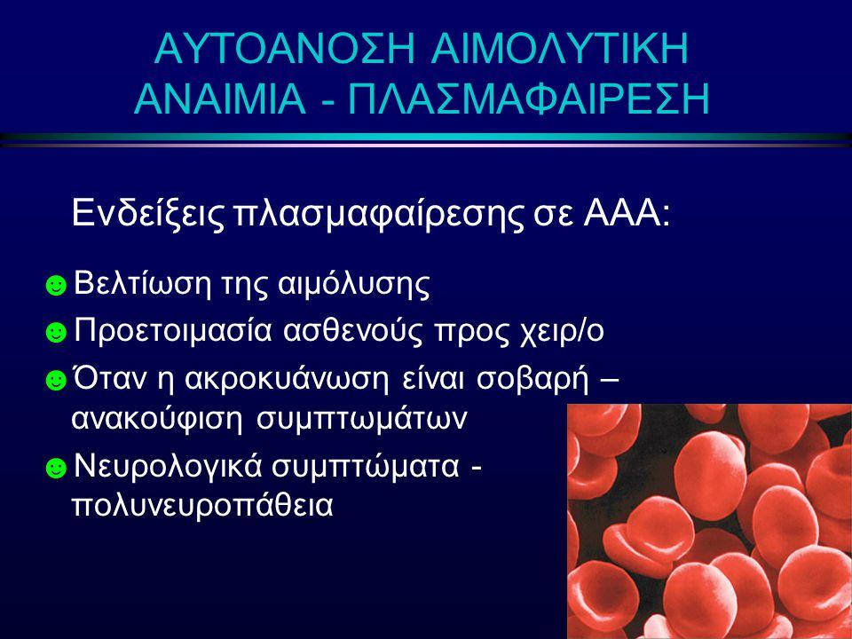 Ενδείξεις πλασμαφαίρεσης σε ΑΑΑ: ☻ Βελτίωση της αιμόλυσης ☻ Προετοιμασία ασθενούς προς χειρ/ο ☻ Όταν η ακροκυάνωση είναι σοβαρή – ανακούφιση συμπτωμάτ