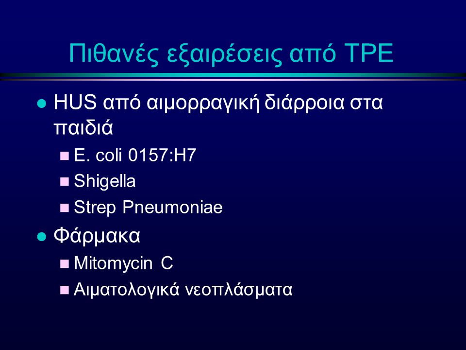 Πιθανές εξαιρέσεις από ΤΡΕ l HUS από αιμορραγική διάρροια στα παιδιά n E. coli 0157:H7 n Shigella n Strep Pneumoniae l Φάρμακα n Mitomycin C n Αιματολ