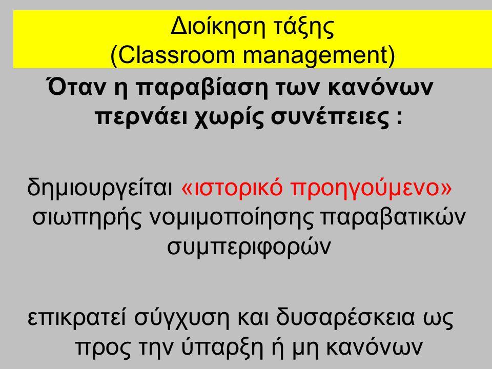 Διοίκηση τάξης (Classroom management) Όταν η παραβίαση των κανόνων περνάει χωρίς συνέπειες : δημιουργείται «ιστορικό προηγούμενο» σιωπηρής νομιμοποίησ