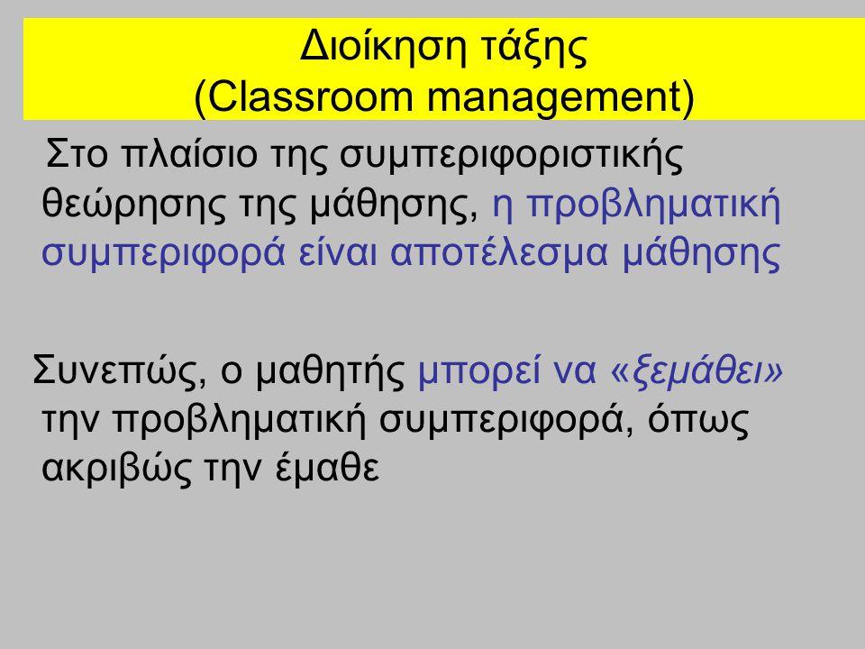 Διοίκηση τάξης (Classroom management) Στο πλαίσιο της συμπεριφοριστικής θεώρησης της μάθησης, η προβληματική συμπεριφορά είναι αποτέλεσμα μάθησης Συνε