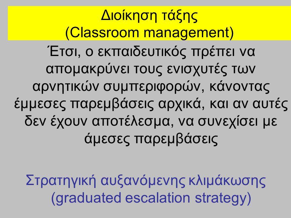 Διοίκηση τάξης (Classroom management) Έτσι, ο εκπαιδευτικός πρέπει να απομακρύνει τους ενισχυτές των αρνητικών συμπεριφορών, κάνοντας έμμεσες παρεμβάσ