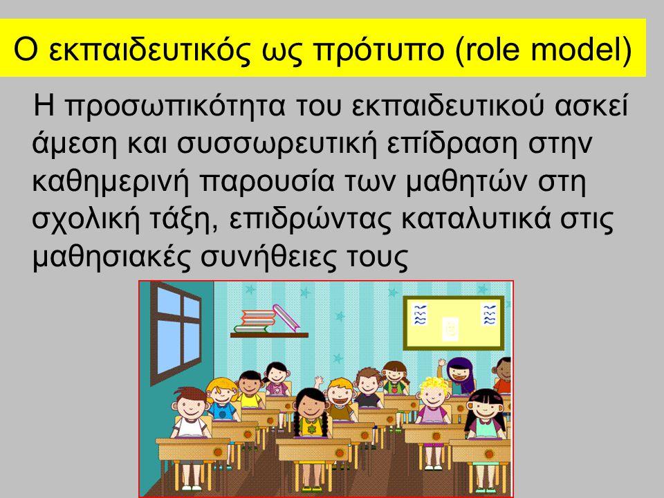 Ο εκπαιδευτικός ως πρότυπο (role model) Η προσωπικότητα του εκπαιδευτικού ασκεί άμεση και συσσωρευτική επίδραση στην καθημερινή παρουσία των μαθητών σ