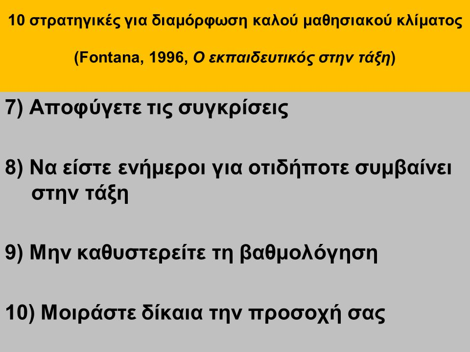 10 στρατηγικές για διαμόρφωση καλού μαθησιακού κλίματος (Fontana, 1996, Ο εκπαιδευτικός στην τάξη) 7) Αποφύγετε τις συγκρίσεις 8) Να είστε ενήμεροι γι