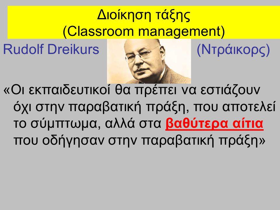 Διοίκηση τάξης (Classroom management) Rudolf Dreikurs (Ντράικορς) «Οι εκπαιδευτικοί θα πρέπει να εστιάζουν όχι στην παραβατική πράξη, που αποτελεί το