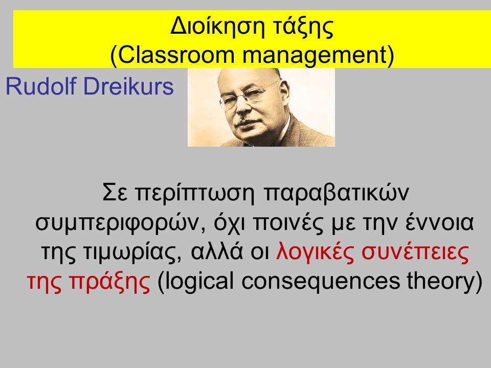 Διοίκηση τάξης (Classroom management) Rudolf Dreikurs Σε περίπτωση παραβατικών συμπεριφορών, όχι ποινές με την έννοια της τιμωρίας, αλλά οι λογικές συ