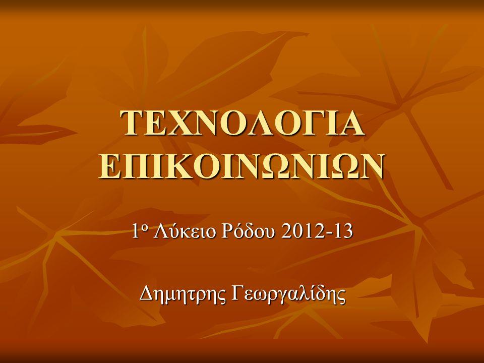 ΤΕΧΝΟΛΟΓΙΑ ΕΠΙΚΟΙΝΩΝΙΩΝ 1 ο Λύκειο Ρόδου 2012-13 Δημητρης Γεωργαλίδης