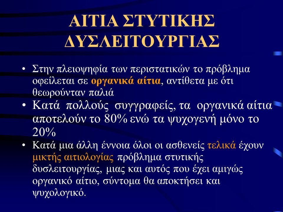 ΑΙΤΙΑ ΣΤΥΤΙΚΗΣ ΔΥΣΛΕΙΤΟΥΡΓΙΑΣ Στην πλειοψηφία των περιστατικών το πρόβλημα οφείλεται σε οργανικά αίτια, αντίθετα με ότι θεωρούνταν παλιά Κατά πολλούς συγγραφείς, τα οργανικά αίτια αποτελούν το 80% ενώ τα ψυχογενή μόνο το 20% Κατά μια άλλη έννοια όλοι οι ασθενείς τελικά έχουν μικτής αιτιολογίας πρόβλημα στυτικής δυσλειτουργίας, μιας και αυτός που έχει αμιγώς οργανικό αίτιο, σύντομα θα αποκτήσει και ψυχολογικό.