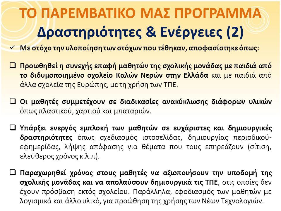 ΤΟ ΠΑΡΕΜΒΑΤΙΚΟ ΜΑΣ ΠΡΟΓΡΑΜΜΑ Δραστηριότητες & Ενέργειες (2) Με στόχο την υλοποίηση των στόχων που τέθηκαν, αποφασίστηκε όπως:  Προωθηθεί η συνεχής επαφή μαθητών της σχολικής μονάδας με παιδιά από το διδυμοποιημένο σχολείο Καλών Νερών στην Ελλάδα και με παιδιά από άλλα σχολεία της Ευρώπης, με τη χρήση των ΤΠΕ.