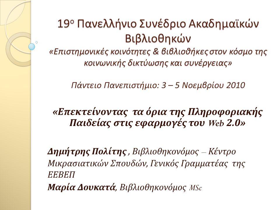 19 ο Πανελλήνιο Συνέδριο Ακαδημαϊκών Βιβλιοθηκών « Επιστημονικές κοινότητες & βιβλιοθήκες στον κόσμο της κοινωνικής δικτύωσης και συνέργειας » 19 ο Πανελλήνιο Συνέδριο Ακαδημαϊκών Βιβλιοθηκών « Επιστημονικές κοινότητες & βιβλιοθήκες στον κόσμο της κοινωνικής δικτύωσης και συνέργειας » Πάντειο Πανεπιστήμιο : 3 – 5 Νοεμβρίου 2010 « Επεκτείνοντας τα όρια της Πληροφοριακής Παιδείας στις εφαρμογές του Web 2.0» Δημήτρης Πολίτης, Βιβλιοθηκονόμος – Κέντρο Μικρασιατικών Σπουδών, Γενικός Γραμματέας της ΕΕΒΕΠ Μαρία Δουκατά, Βιβλιοθηκονόμος MSc
