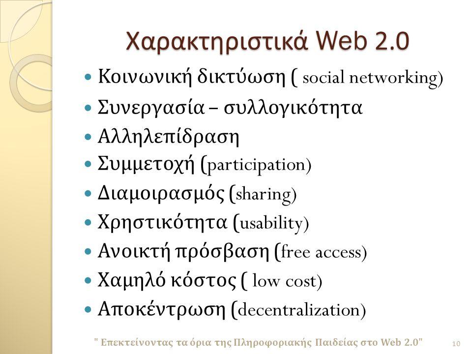 Χαρακτηριστικά Web 2.0 Κοινωνική δικτύωση ( social networking) Συνεργασία – συλλογικότητα Αλληλεπίδραση Συμμετοχή (participation) Διαμοιρασμός (sharing) Χρηστικότητα (usability) Ανοικτή πρόσβαση (free access) Χαμηλό κόστος ( low cost) Αποκέντρωση (decentralization) Επεκτείνοντας τα όρια της Πληροφοριακής Παιδείας στο Web 2.0 10