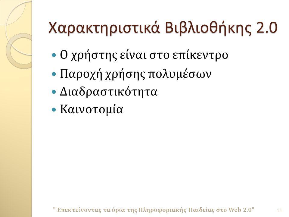 Χαρακτηριστικά Βιβλιοθήκης 2.0 Ο χρήστης είναι στο επίκεντρο Παροχή χρήσης πολυμέσων Διαδραστικότητα Καινοτομία Επεκτείνοντας τα όρια της Πληροφοριακής Παιδείας στο Web 2.0 14