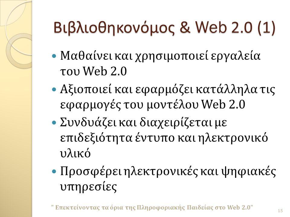 Βιβλιοθηκονόμος & Web 2.0 (1) Μαθαίνει και χρησιμοποιεί εργαλεία του Web 2.0 Αξιοποιεί και εφαρμόζει κατάλληλα τις εφαρμογές του μοντέλου Web 2.0 Συνδυάζει και διαχειρίζεται με επιδεξιότητα έντυπο και ηλεκτρονικό υλικό Προσφέρει ηλεκτρονικές και ψηφιακές υπηρεσίες Επεκτείνοντας τα όρια της Πληροφοριακής Παιδείας στο Web 2.0 15