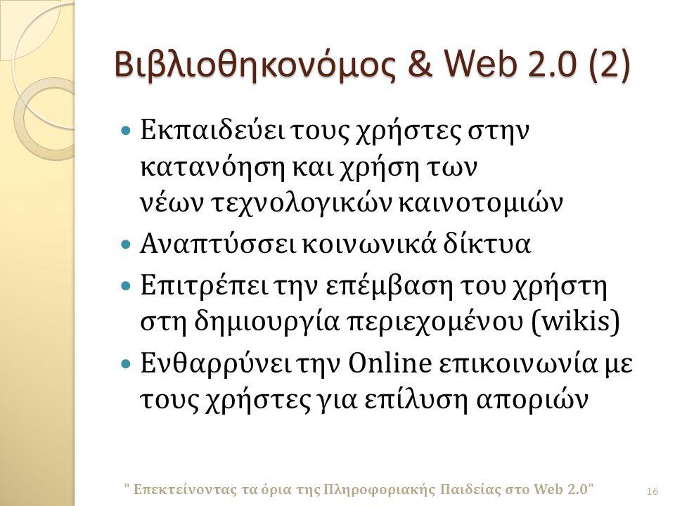 Βιβλιοθηκονόμος & Web 2.0 (2) Εκπαιδεύει τους χρήστες στην κατανόηση και χρήση των νέων τεχνολογικών καινοτομιών Αναπτύσσει κοινωνικά δίκτυα Επιτρέπει την επέμβαση του χρήστη στη δημιουργία περιεχομένου (wikis) Ενθαρρύνει την Online επικοινωνία με τους χρήστες για επίλυση αποριών Επεκτείνοντας τα όρια της Πληροφοριακής Παιδείας στο Web 2.0 16