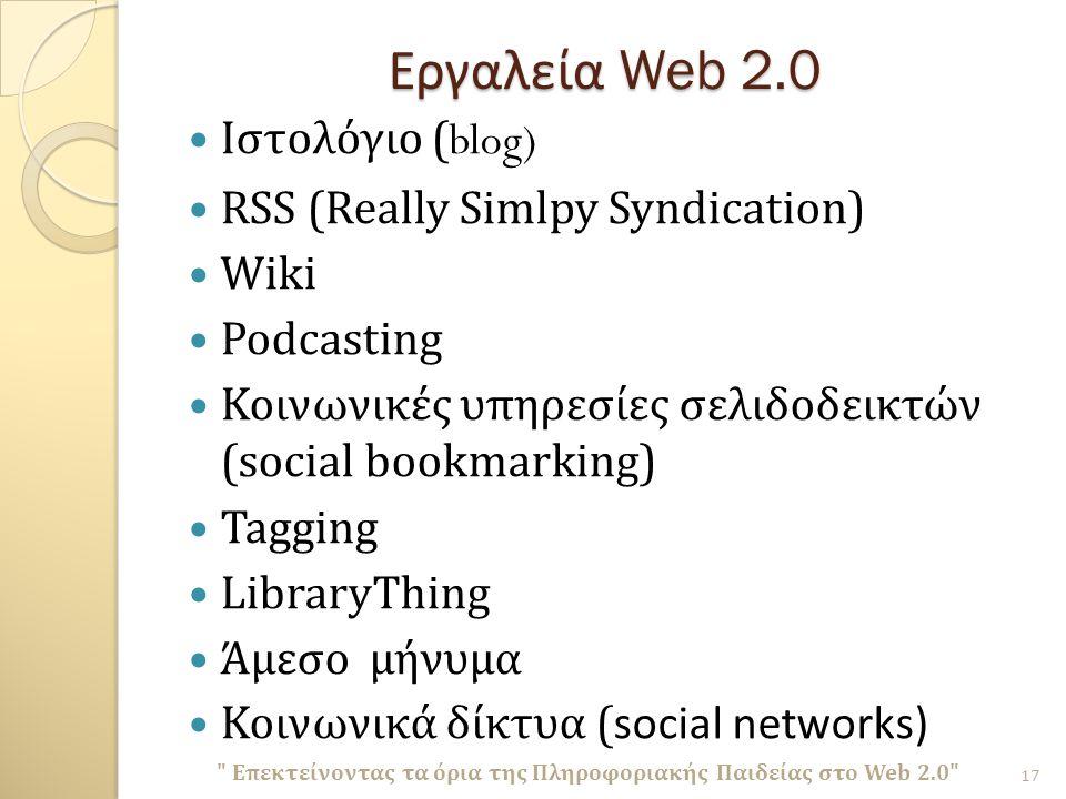 Εργαλεία Web 2.0 Ιστολόγιο (blog) RSS (Really Simlpy Syndication) Wiki Podcasting Κοινωνικές υπηρεσίες σελιδοδεικτών ( social bookmarking) Tagging LibraryThing Άμεσο μήνυμα Κοινωνικά δίκτυα ( social networks) Επεκτείνοντας τα όρια της Πληροφοριακής Παιδείας στο Web 2.0 17